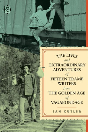 The Lives and Extraordinary Adventures of Fifteen Tramp Writers from the Golden Age of Vagabondage