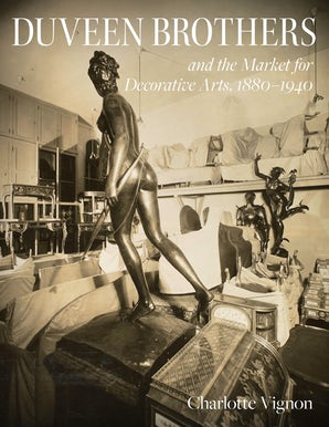 Duveen Brothers and the Market for Decorative Arts, 1880-1940