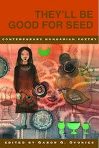 They'll Be Good for Seed: Anthology of Contemporary Hungarian Poetry